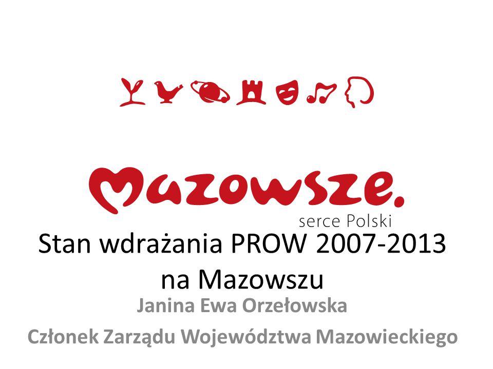 Stan wdrażania PROW 2007-2013 na Mazowszu Janina Ewa Orzełowska Członek Zarządu Województwa Mazowieckiego