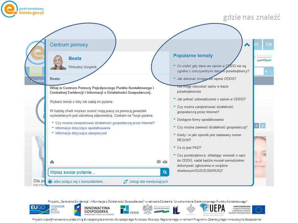 """gdzie nas znaleźć Projekt współfinansowany przez Unię Europejską ze środków Europejskiego Funduszu Rozwoju Regionalnego w ramach Programu Operacyjnego Innowacyjna Gospodarka Projekt """"Centralna Ewidencja i Informacja o Działalności Gospodarczej w zakresie Działania Uruchomienie Elektronicznego Punktu Kontaktowego"""