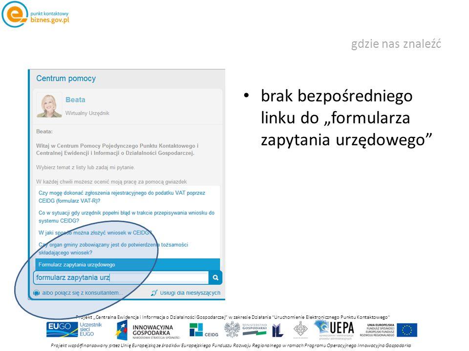 """gdzie nas znaleźć brak bezpośredniego linku do """"formularza zapytania urzędowego Projekt współfinansowany przez Unię Europejską ze środków Europejskiego Funduszu Rozwoju Regionalnego w ramach Programu Operacyjnego Innowacyjna Gospodarka Projekt """"Centralna Ewidencja i Informacja o Działalności Gospodarczej w zakresie Działania Uruchomienie Elektronicznego Punktu Kontaktowego"""