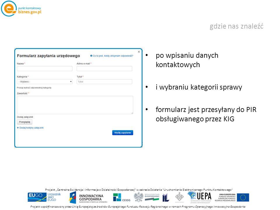 """gdzie nas znaleźć po wpisaniu danych kontaktowych i wybraniu kategorii sprawy formularz jest przesyłany do PIR obsługiwanego przez KIG Projekt współfinansowany przez Unię Europejską ze środków Europejskiego Funduszu Rozwoju Regionalnego w ramach Programu Operacyjnego Innowacyjna Gospodarka Projekt """"Centralna Ewidencja i Informacja o Działalności Gospodarczej w zakresie Działania Uruchomienie Elektronicznego Punktu Kontaktowego"""