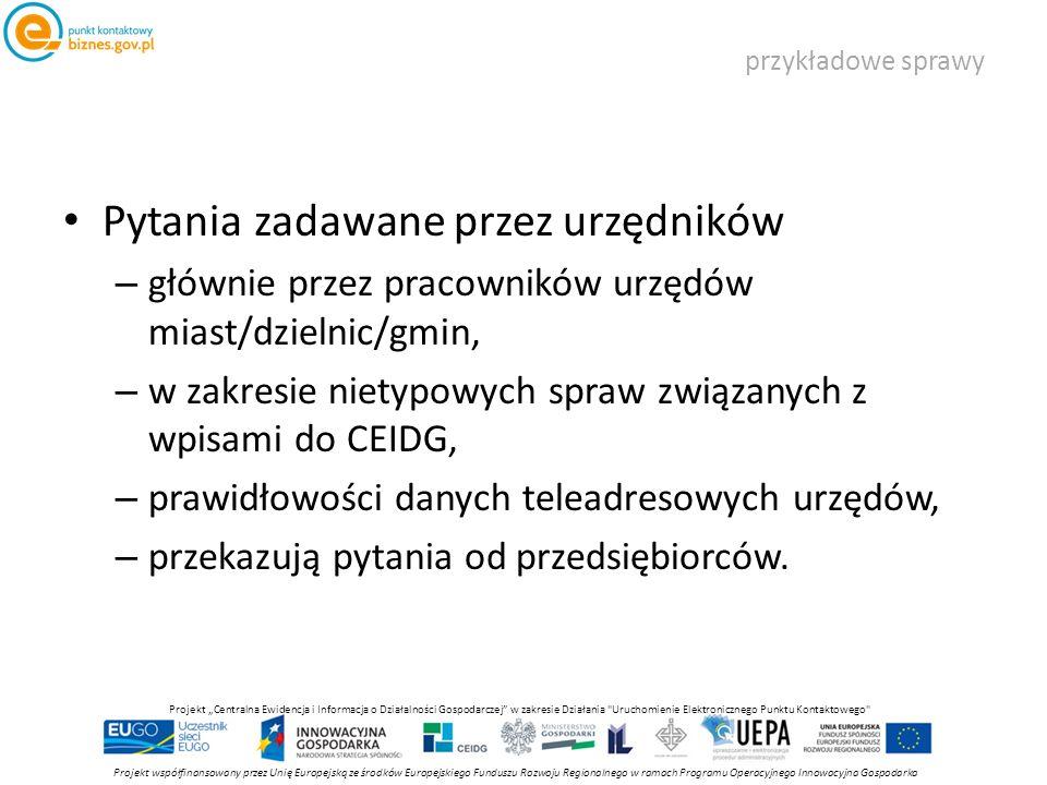 """przykładowe sprawy Projekt współfinansowany przez Unię Europejską ze środków Europejskiego Funduszu Rozwoju Regionalnego w ramach Programu Operacyjnego Innowacyjna Gospodarka Projekt """"Centralna Ewidencja i Informacja o Działalności Gospodarczej w zakresie Działania Uruchomienie Elektronicznego Punktu Kontaktowego Pytania zadawane przez urzędników – głównie przez pracowników urzędów miast/dzielnic/gmin, – w zakresie nietypowych spraw związanych z wpisami do CEIDG, – prawidłowości danych teleadresowych urzędów, – przekazują pytania od przedsiębiorców."""