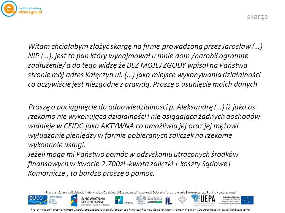 """skarga Projekt współfinansowany przez Unię Europejską ze środków Europejskiego Funduszu Rozwoju Regionalnego w ramach Programu Operacyjnego Innowacyjna Gospodarka Projekt """"Centralna Ewidencja i Informacja o Działalności Gospodarczej w zakresie Działania Uruchomienie Elektronicznego Punktu Kontaktowego Witam chciałabym złożyć skargę na firmę prowadzoną przez Jarosław (…) NIP (…), jest to pan który wynajmował u mnie dom /narobił ogromne zadłużenie/ a do tego widzę że BEZ MOJEJ ZGODY wpisał na Państwa stronie mój adres Kałęczyn ul."""