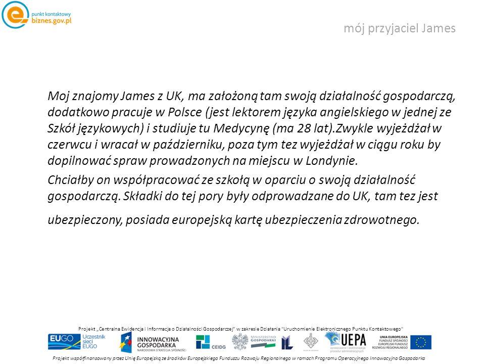 """mój przyjaciel James Projekt współfinansowany przez Unię Europejską ze środków Europejskiego Funduszu Rozwoju Regionalnego w ramach Programu Operacyjnego Innowacyjna Gospodarka Projekt """"Centralna Ewidencja i Informacja o Działalności Gospodarczej w zakresie Działania Uruchomienie Elektronicznego Punktu Kontaktowego Moj znajomy James z UK, ma założoną tam swoją działalność gospodarczą, dodatkowo pracuje w Polsce (jest lektorem języka angielskiego w jednej ze Szkół językowych) i studiuje tu Medycynę (ma 28 lat).Zwykle wyjeżdżał w czerwcu i wracał w październiku, poza tym tez wyjeżdżał w ciągu roku by dopilnować spraw prowadzonych na miejscu w Londynie."""