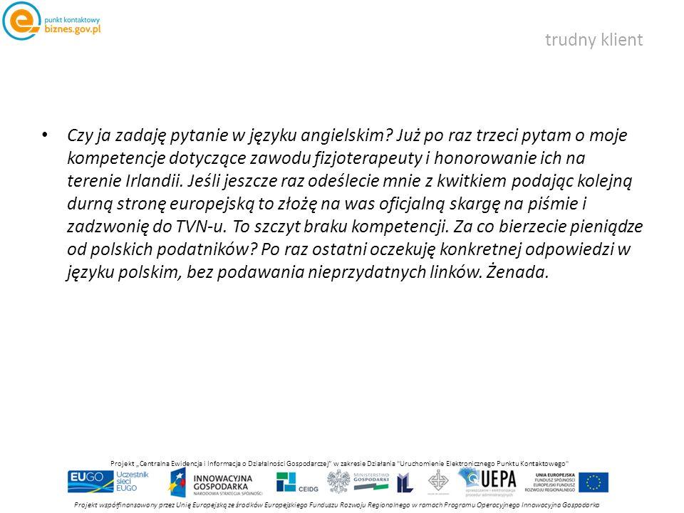 """trudny klient Projekt współfinansowany przez Unię Europejską ze środków Europejskiego Funduszu Rozwoju Regionalnego w ramach Programu Operacyjnego Innowacyjna Gospodarka Projekt """"Centralna Ewidencja i Informacja o Działalności Gospodarczej w zakresie Działania Uruchomienie Elektronicznego Punktu Kontaktowego Czy ja zadaję pytanie w języku angielskim."""