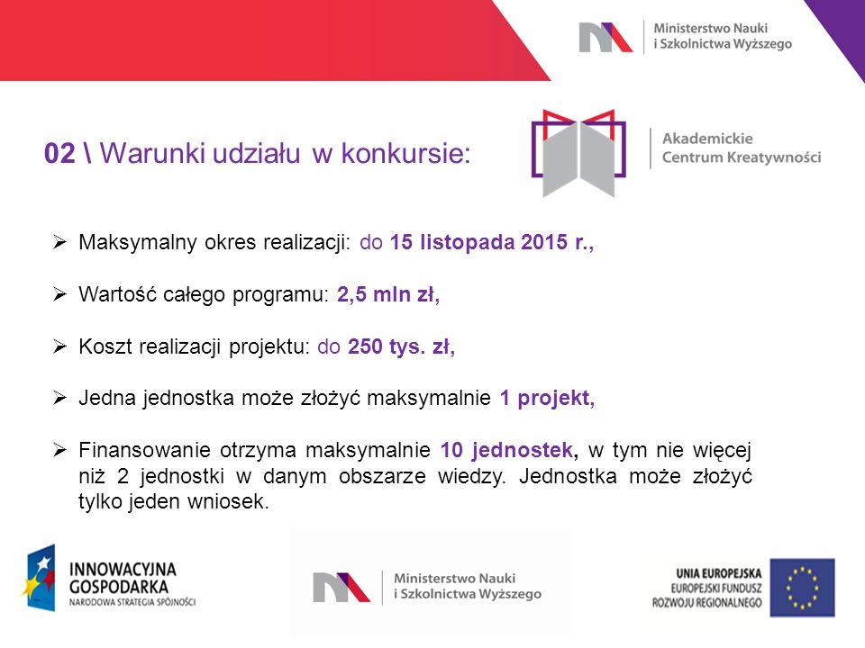 www.nauka.gov.pl 02 \ Warunki udziału w konkursie:  Maksymalny okres realizacji: do 15 listopada 2015 r.,  Wartość całego programu: 2,5 mln zł,  Koszt realizacji projektu: do 250 tys.