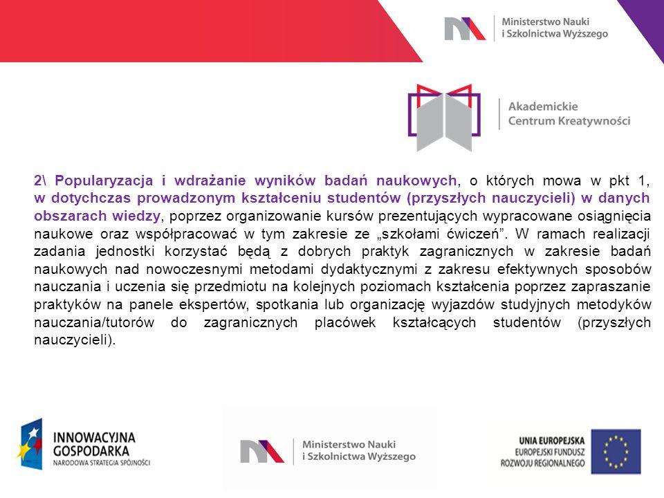 """www.nauka.gov.pl 2\ Popularyzacja i wdrażanie wyników badań naukowych, o których mowa w pkt 1, w dotychczas prowadzonym kształceniu studentów (przyszłych nauczycieli) w danych obszarach wiedzy, poprzez organizowanie kursów prezentujących wypracowane osiągnięcia naukowe oraz współpracować w tym zakresie ze """"szkołami ćwiczeń ."""