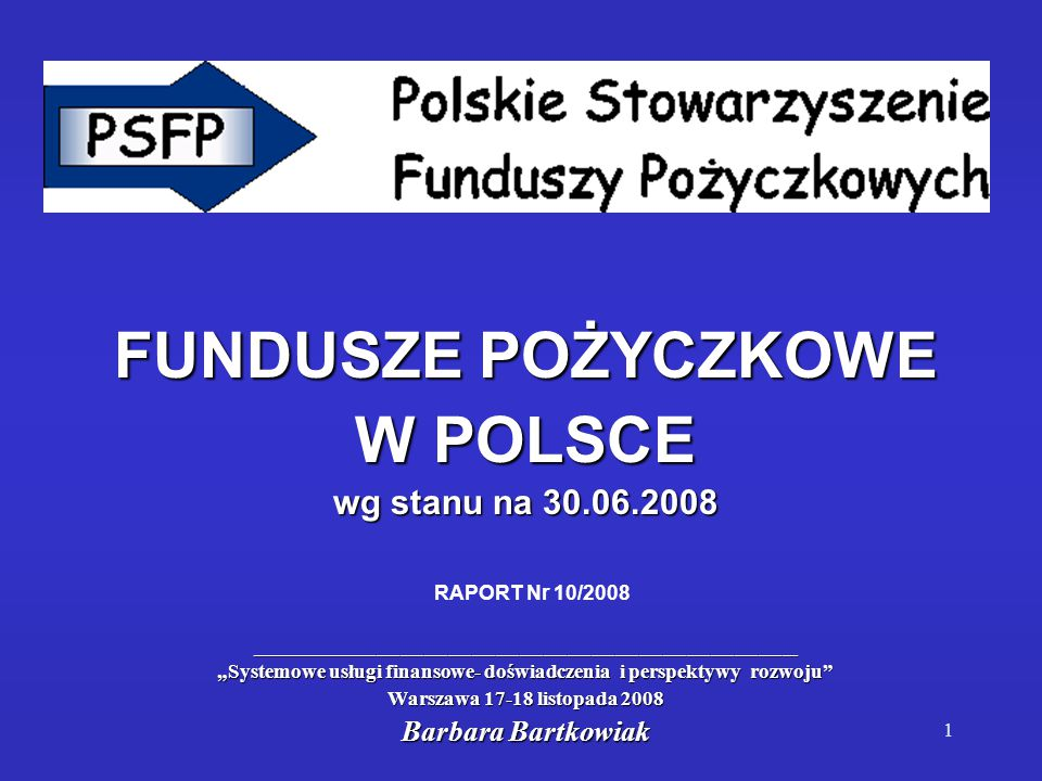 """1 FUNDUSZE POŻYCZKOWE W POLSCE wg stanu na 30.06.2008 _____________________________________________________________________ """"Systemowe usługi finansowe- doświadczenia i perspektywy rozwoju Warszawa 17-18 listopada 2008 Barbara Bartkowiak RAPORT Nr 10/2008"""