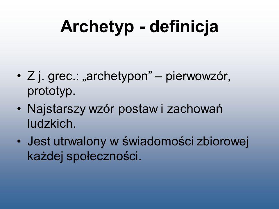 """Archetyp - definicja Z j. grec.: """"archetypon"""" – pierwowzór, prototyp. Najstarszy wzór postaw i zachowań ludzkich. Jest utrwalony w świadomości zbiorow"""