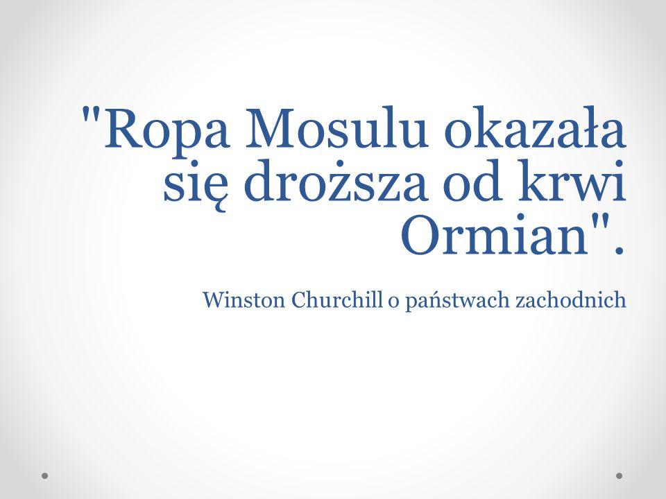 Ropa Mosulu okazała się droższa od krwi Ormian . Winston Churchill o państwach zachodnich