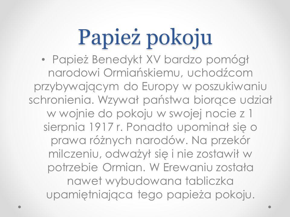 Papież pokoju Papież Benedykt XV bardzo pomógł narodowi Ormiańskiemu, uchodźcom przybywającym do Europy w poszukiwaniu schronienia.