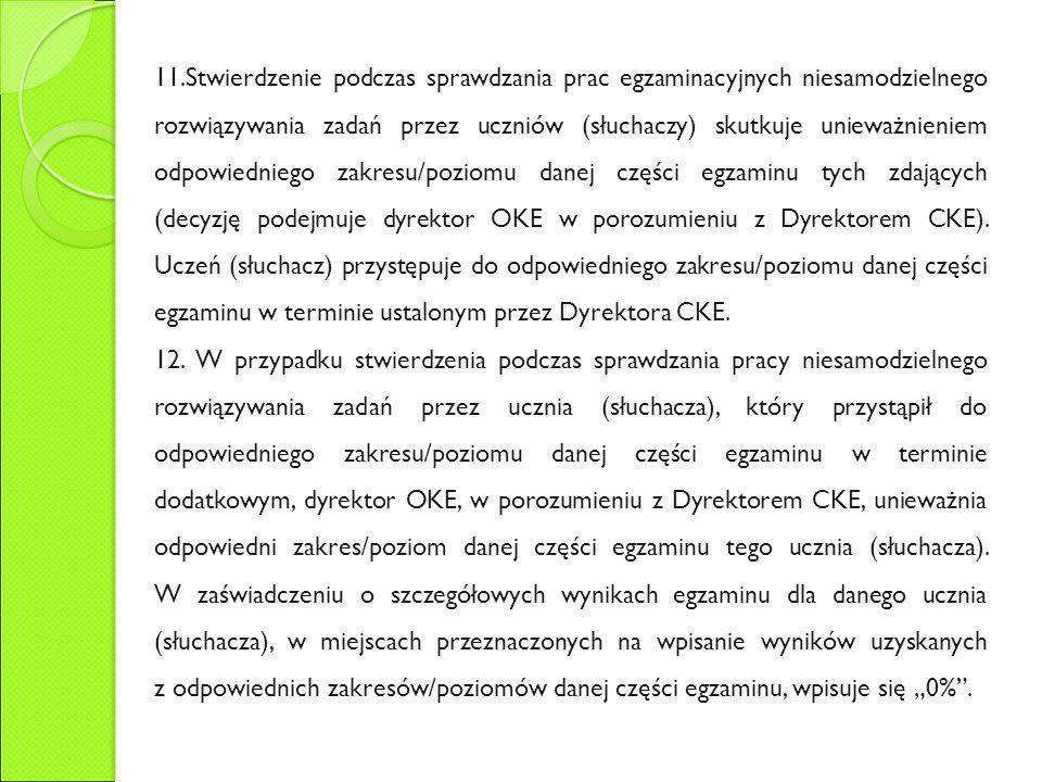 11.Stwierdzenie podczas sprawdzania prac egzaminacyjnych niesamodzielnego rozwiązywania zadań przez uczniów (słuchaczy) skutkuje unieważnieniem odpowiedniego zakresu/poziomu danej części egzaminu tych zdających (decyzję podejmuje dyrektor OKE w porozumieniu z Dyrektorem CKE).