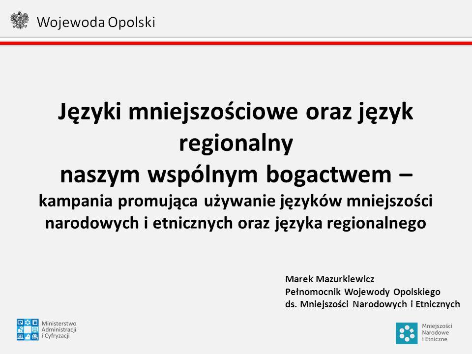 Języki mniejszościowe oraz język regionalny naszym wspólnym bogactwem – kampania promująca używanie języków mniejszości narodowych i etnicznych oraz języka regionalnego Marek Mazurkiewicz Pełnomocnik Wojewody Opolskiego ds.