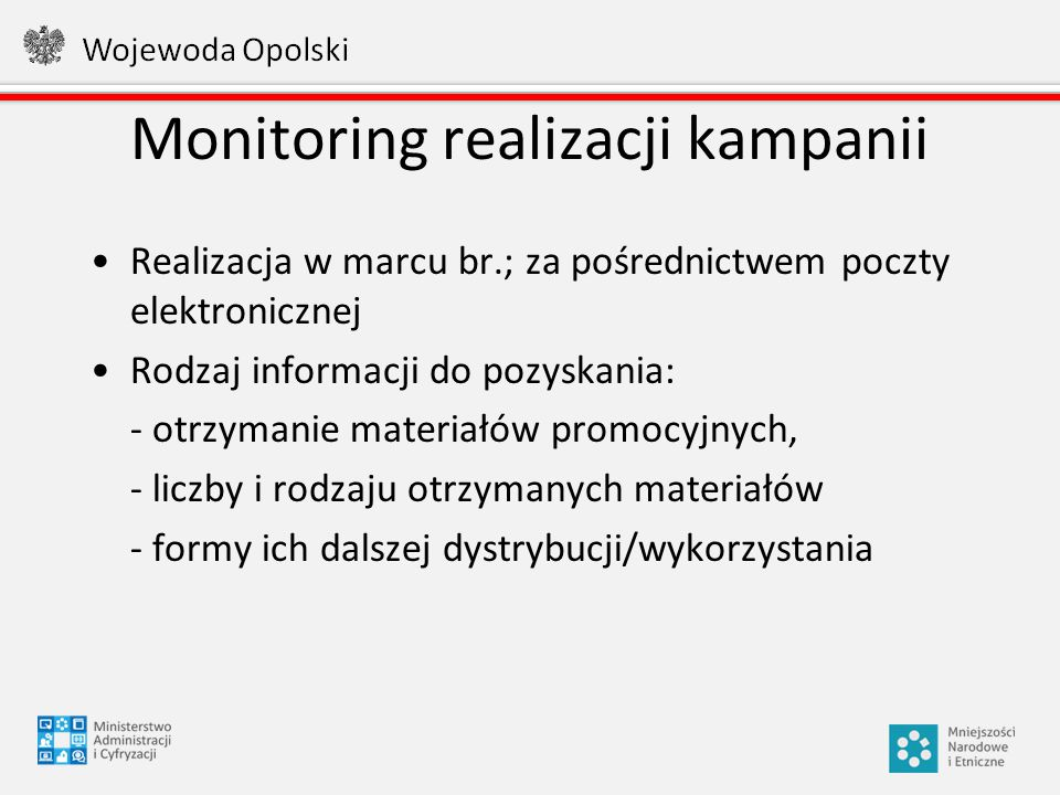 Monitoring realizacji kampanii Realizacja w marcu br.; za pośrednictwem poczty elektronicznej Rodzaj informacji do pozyskania: - otrzymanie materiałów promocyjnych, - liczby i rodzaju otrzymanych materiałów - formy ich dalszej dystrybucji/wykorzystania