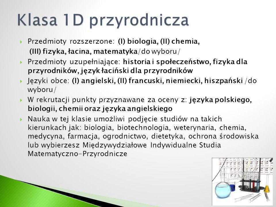  Przedmioty rozszerzone: (I) biologia, (II) chemia, (III) fizyka, łacina, matematyka/do wyboru/  Przedmioty uzupełniające: historia i społeczeństwo, fizyka dla przyrodników, język łaciński dla przyrodników  Języki obce: (I) angielski, (II) francuski, niemiecki, hiszpański /do wyboru/  W rekrutacji punkty przyznawane za oceny z: języka polskiego, biologii, chemii oraz języka angielskiego  Nauka w tej klasie umożliwi podjęcie studiów na takich kierunkach jak: biologia, biotechnologia, weterynaria, chemia, medycyna, farmacja, ogrodnictwo, dietetyka, ochrona środowiska lub wybierzesz Międzywydziałowe Indywidualne Studia Matematyczno-Przyrodnicze 10