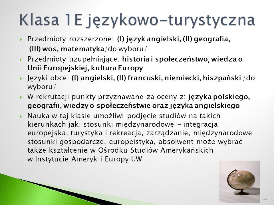  Przedmioty rozszerzone: (I) język angielski, (II) geografia, (III) wos, matematyka/do wyboru/  Przedmioty uzupełniające: historia i społeczeństwo, wiedza o Unii Europejskiej, kultura Europy  Języki obce: (I) angielski, (II) francuski, niemiecki, hiszpański /do wyboru/  W rekrutacji punkty przyznawane za oceny z: języka polskiego, geografii, wiedzy o społeczeństwie oraz języka angielskiego  Nauka w tej klasie umożliwi podjęcie studiów na takich kierunkach jak: stosunki międzynarodowe – integracja europejska, turystyka i rekreacja, zarządzanie, międzynarodowe stosunki gospodarcze, europeistyka, absolwent może wybrać także kształcenie w Ośrodku Studiów Amerykańskich w Instytucie Ameryk i Europy UW 11