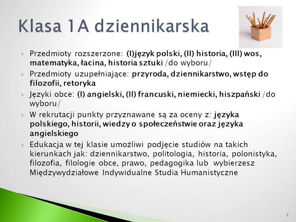  Przedmioty rozszerzone: (I) matematyka, (II) historia, (III) wos, łacina, historia sztuki, język polski /do wyboru/  Przedmioty uzupełniające: przyroda, logika, wstęp do prawoznawstwa, wstęp do filozofii  Języki obce: (I) angielski, (II) francuski, niemiecki, hiszpański /do wyboru/  W rekrutacji punkty przyznawane za oceny z: języka polskiego, historii, matematyki oraz języka angielskiego  Edukacja w tej klasie umożliwi podjęcie studiów na takich kierunkach jak: prawo, politologia, socjologia, matematyka, psychologia, archeologia, kulturoznawstwo 8