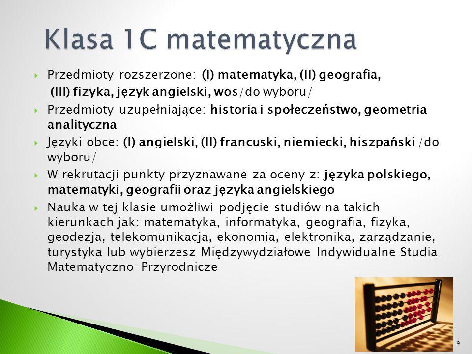  Przedmioty rozszerzone: (I) matematyka, (II) geografia, (III) fizyka, język angielski, wos/do wyboru/  Przedmioty uzupełniające: historia i społeczeństwo, geometria analityczna  Języki obce: (I) angielski, (II) francuski, niemiecki, hiszpański /do wyboru/  W rekrutacji punkty przyznawane za oceny z: języka polskiego, matematyki, geografii oraz języka angielskiego  Nauka w tej klasie umożliwi podjęcie studiów na takich kierunkach jak: matematyka, informatyka, geografia, fizyka, geodezja, telekomunikacja, ekonomia, elektronika, zarządzanie, turystyka lub wybierzesz Międzywydziałowe Indywidualne Studia Matematyczno-Przyrodnicze 9
