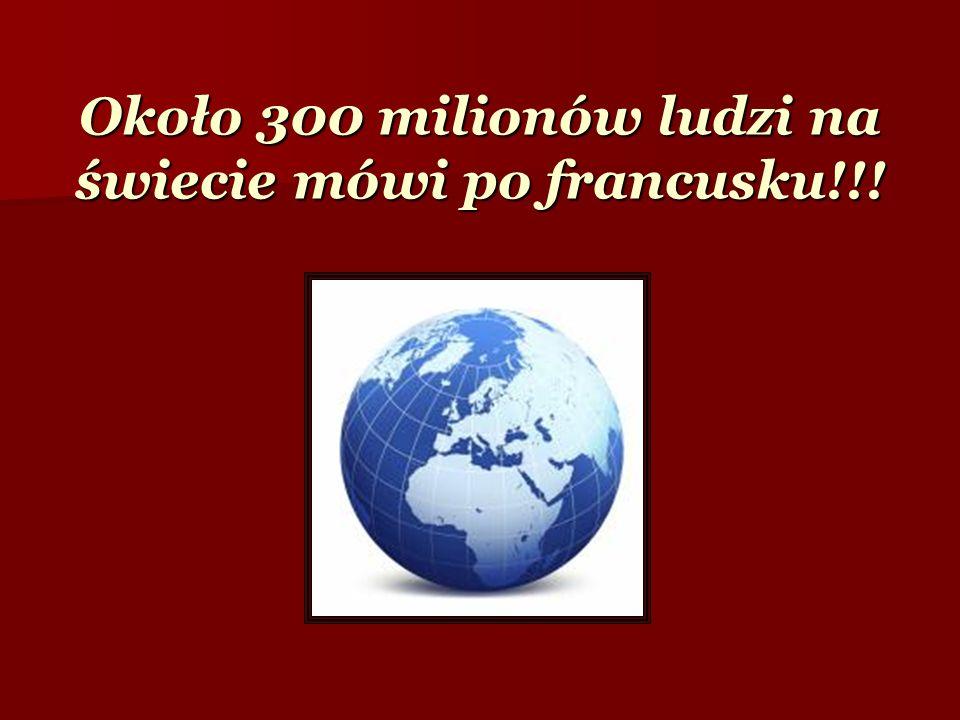 Około 300 milionów ludzi na świecie mówi po francusku!!!