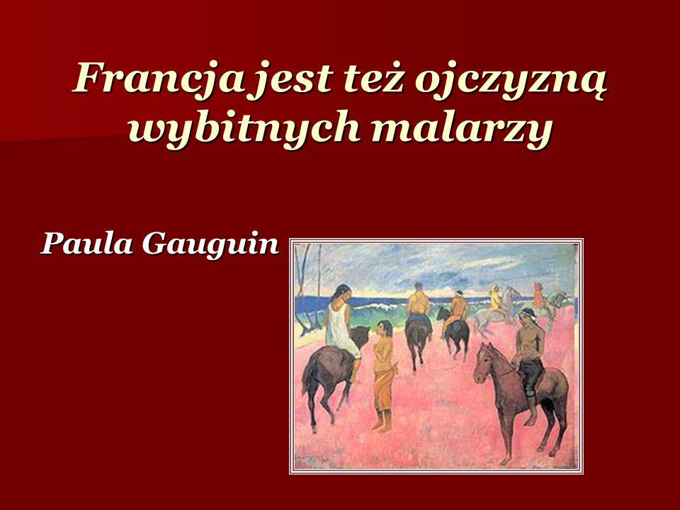 Francja jest też ojczyzną wybitnych malarzy Paula Gauguin