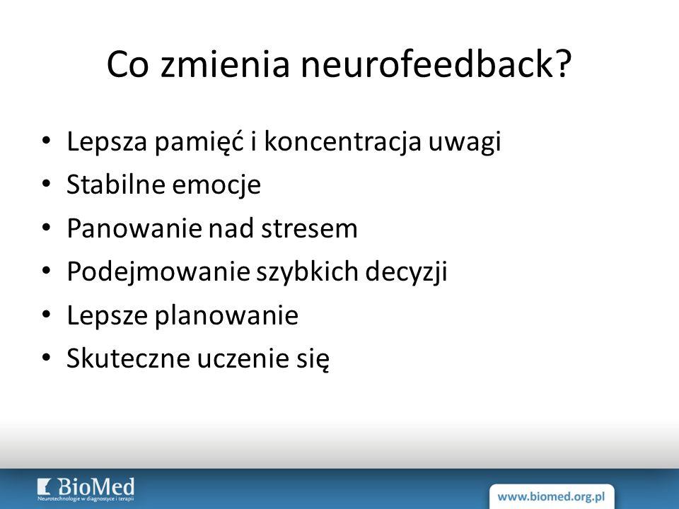 Co zmienia neurofeedback? Lepsza pamięć i koncentracja uwagi Stabilne emocje Panowanie nad stresem Podejmowanie szybkich decyzji Lepsze planowanie Sku