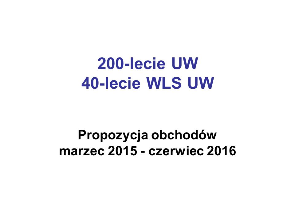 200-lecie UW 40-lecie WLS UW Propozycja obchodów marzec 2015 - czerwiec 2016