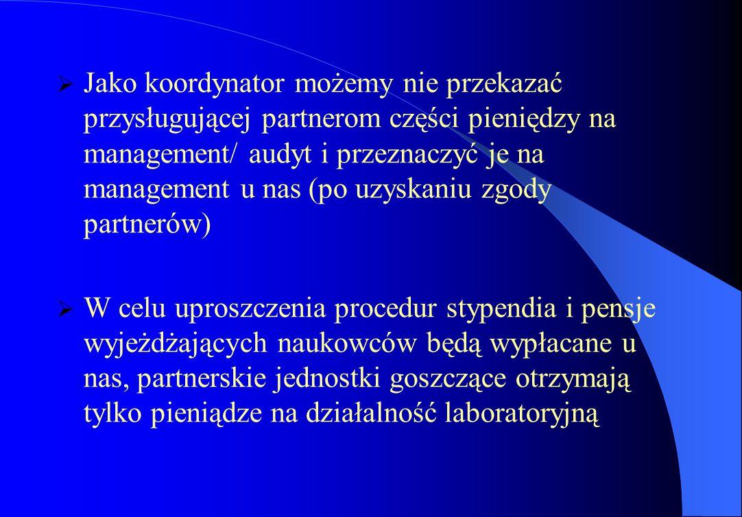  Jako koordynator możemy nie przekazać przysługującej partnerom części pieniędzy na management/ audyt i przeznaczyć je na management u nas (po uzyskaniu zgody partnerów)  W celu uproszczenia procedur stypendia i pensje wyjeżdżających naukowców będą wypłacane u nas, partnerskie jednostki goszczące otrzymają tylko pieniądze na działalność laboratoryjną