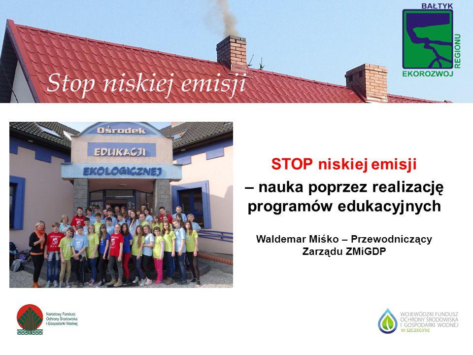 STOP niskiej emisji – nauka poprzez realizację programów edukacyjnych Waldemar Miśko – Przewodniczący Zarządu ZMiGDP