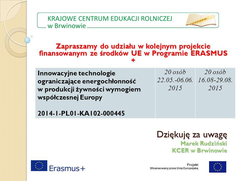 Dziękuję za uwagę Marek Rudziński KCER w Brwinowie Projekt Sfinansowany przez Unię Europejską Zapraszamy do udziału w kolejnym projekcie finansowanym ze środków UE w Programie ERASMUS + Innowacyjne technologie ograniczające energochłonność w produkcji żywności wymogiem współczesnej Europy 2014-1-PL01-KA102-000445 20 osób 22.05.-06.06.