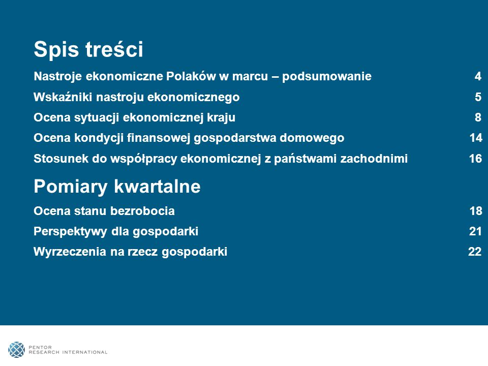 Spis treści Nastroje ekonomiczne Polaków w marcu – podsumowanie 4 Wskaźniki nastroju ekonomicznego 5 Ocena sytuacji ekonomicznej kraju 8 Ocena kondycji finansowej gospodarstwa domowego 14 Stosunek do współpracy ekonomicznej z państwami zachodnimi 16 Pomiary kwartalne Ocena stanu bezrobocia 18 Perspektywy dla gospodarki 21 Wyrzeczenia na rzecz gospodarki 22