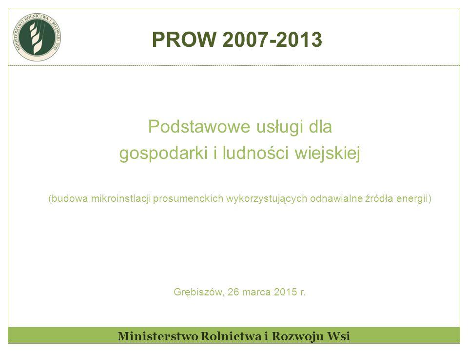 Ministerstwo Rolnictwa i Rozwoju Wsi Podstawowe usługi dla gospodarki i ludności wiejskiej (budowa mikroinstlacji prosumenckich wykorzystujących odnawialne źródła energii) Grębiszów, 26 marca 2015 r.