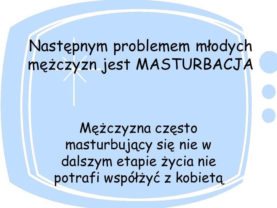 Następnym problemem młodych mężczyzn jest MASTURBACJA Mężczyzna często masturbujący się nie w dalszym etapie życia nie potrafi współżyć z kobietą