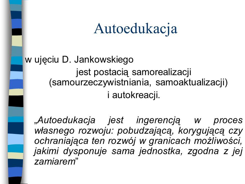 """Autoedukacja w ujęciu D. Jankowskiego jest postacią samorealizacji (samourzeczywistniania, samoaktualizacji) i autokreacji. """"Autoedukacja jest ingeren"""