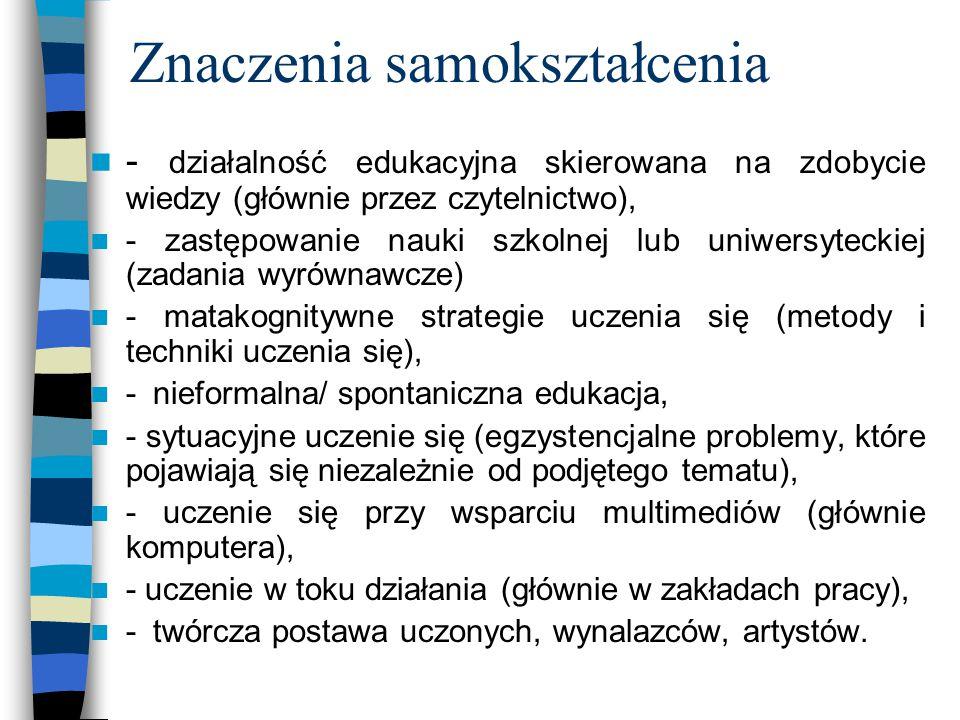 Znaczenia samokształcenia - działalność edukacyjna skierowana na zdobycie wiedzy (głównie przez czytelnictwo), - zastępowanie nauki szkolnej lub uniwersyteckiej (zadania wyrównawcze) - matakognitywne strategie uczenia się (metody i techniki uczenia się), - nieformalna/ spontaniczna edukacja, - sytuacyjne uczenie się (egzystencjalne problemy, które pojawiają się niezależnie od podjętego tematu), - uczenie się przy wsparciu multimediów (głównie komputera), - uczenie w toku działania (głównie w zakładach pracy), - twórcza postawa uczonych, wynalazców, artystów.