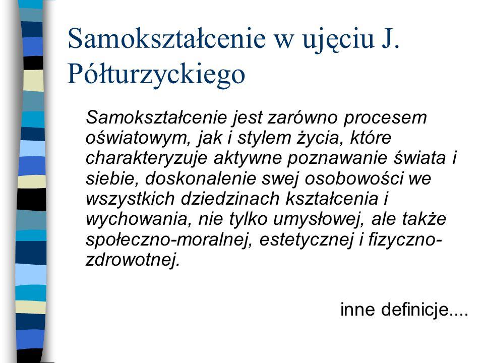 Samokształcenie w ujęciu J. Półturzyckiego Samokształcenie jest zarówno procesem oświatowym, jak i stylem życia, które charakteryzuje aktywne poznawan