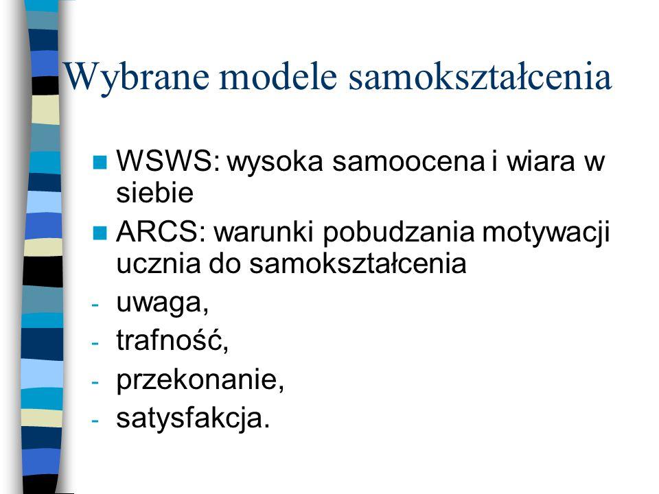 Wybrane modele samokształcenia WSWS: wysoka samoocena i wiara w siebie ARCS: warunki pobudzania motywacji ucznia do samokształcenia - uwaga, - trafność, - przekonanie, - satysfakcja.
