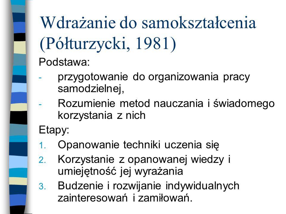 Wdrażanie do samokształcenia (Półturzycki, 1981) Podstawa: - przygotowanie do organizowania pracy samodzielnej, - Rozumienie metod nauczania i świadomego korzystania z nich Etapy: 1.