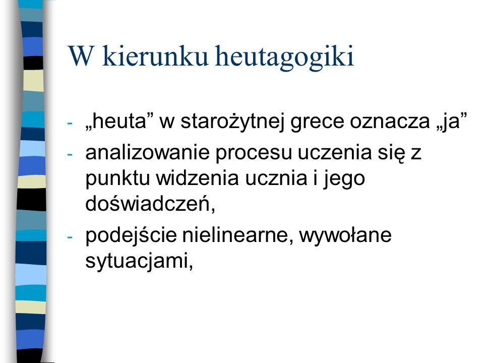 """W kierunku heutagogiki - """"heuta w starożytnej grece oznacza """"ja - analizowanie procesu uczenia się z punktu widzenia ucznia i jego doświadczeń, - podejście nielinearne, wywołane sytuacjami,"""