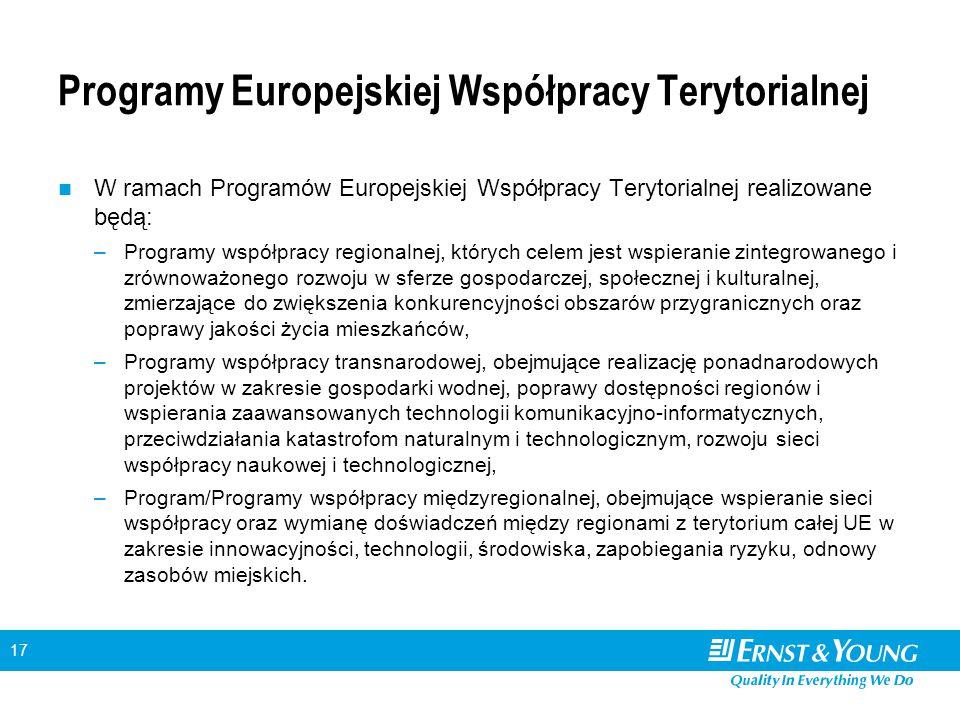 17 Programy Europejskiej Współpracy Terytorialnej W ramach Programów Europejskiej Współpracy Terytorialnej realizowane będą: –Programy współpracy regionalnej, których celem jest wspieranie zintegrowanego i zrównoważonego rozwoju w sferze gospodarczej, społecznej i kulturalnej, zmierzające do zwiększenia konkurencyjności obszarów przygranicznych oraz poprawy jakości życia mieszkańców, –Programy współpracy transnarodowej, obejmujące realizację ponadnarodowych projektów w zakresie gospodarki wodnej, poprawy dostępności regionów i wspierania zaawansowanych technologii komunikacyjno-informatycznych, przeciwdziałania katastrofom naturalnym i technologicznym, rozwoju sieci współpracy naukowej i technologicznej, –Program/Programy współpracy międzyregionalnej, obejmujące wspieranie sieci współpracy oraz wymianę doświadczeń między regionami z terytorium całej UE w zakresie innowacyjności, technologii, środowiska, zapobiegania ryzyku, odnowy zasobów miejskich.