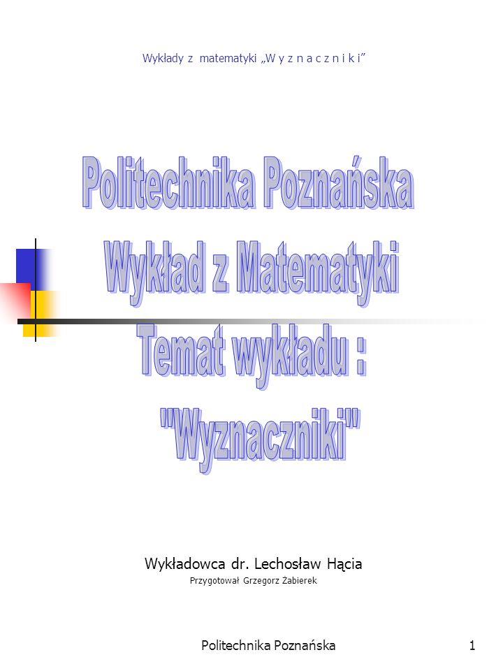 """Politechnika Poznańska1 Wykłady z matematyki """"W y z n a c z n i k i"""" Wykładowca dr. Lechosław Hącia Przygotował Grzegorz Żabierek"""