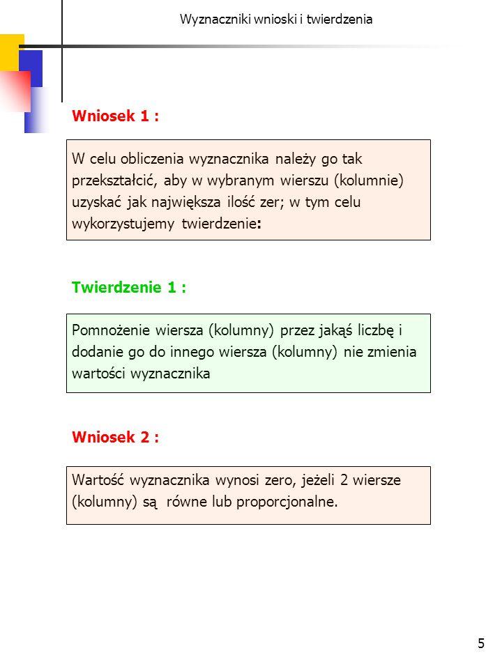 5 Wyznaczniki wnioski i twierdzenia Wniosek 1 : W celu obliczenia wyznacznika należy go tak przekształcić, aby w wybranym wierszu (kolumnie) uzyskać j