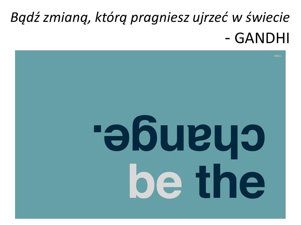 Bądź zmianą, którą pragniesz ujrzeć w świecie - GANDHI