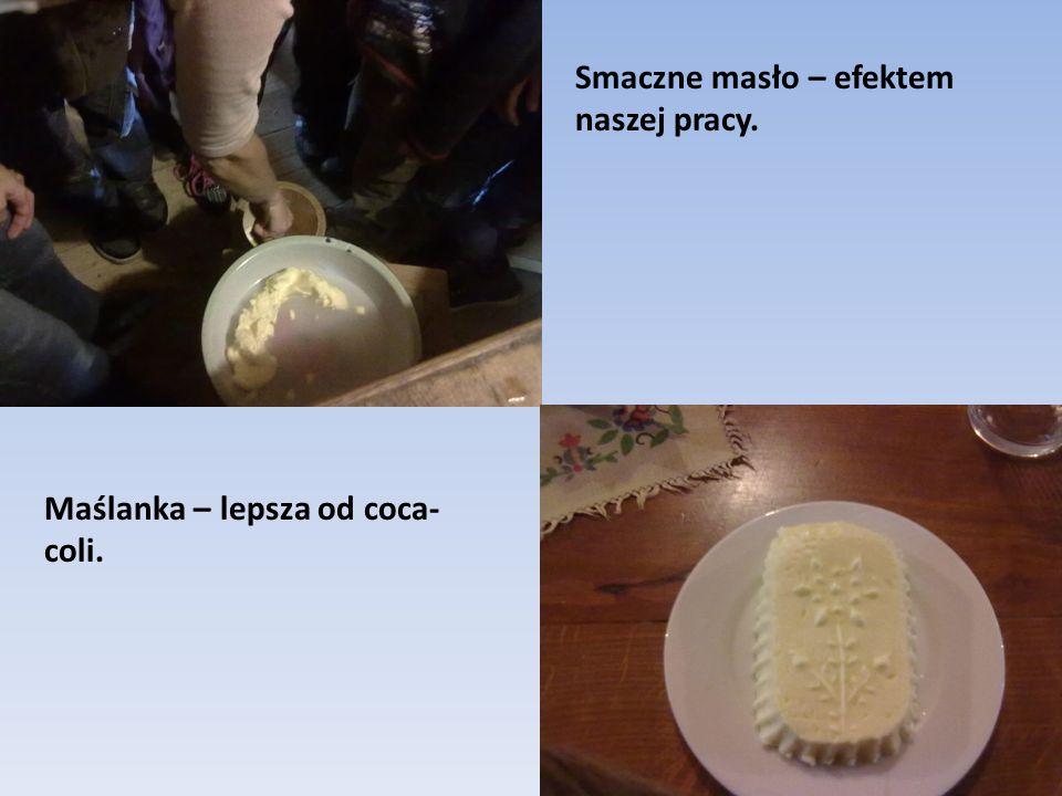 Smaczne masło – efektem naszej pracy. Maślanka – lepsza od coca- coli.