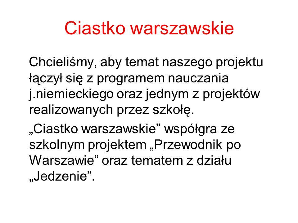Ciastko warszawskie Chcieliśmy, aby temat naszego projektu łączył się z programem nauczania j.niemieckiego oraz jednym z projektów realizowanych przez szkołę.