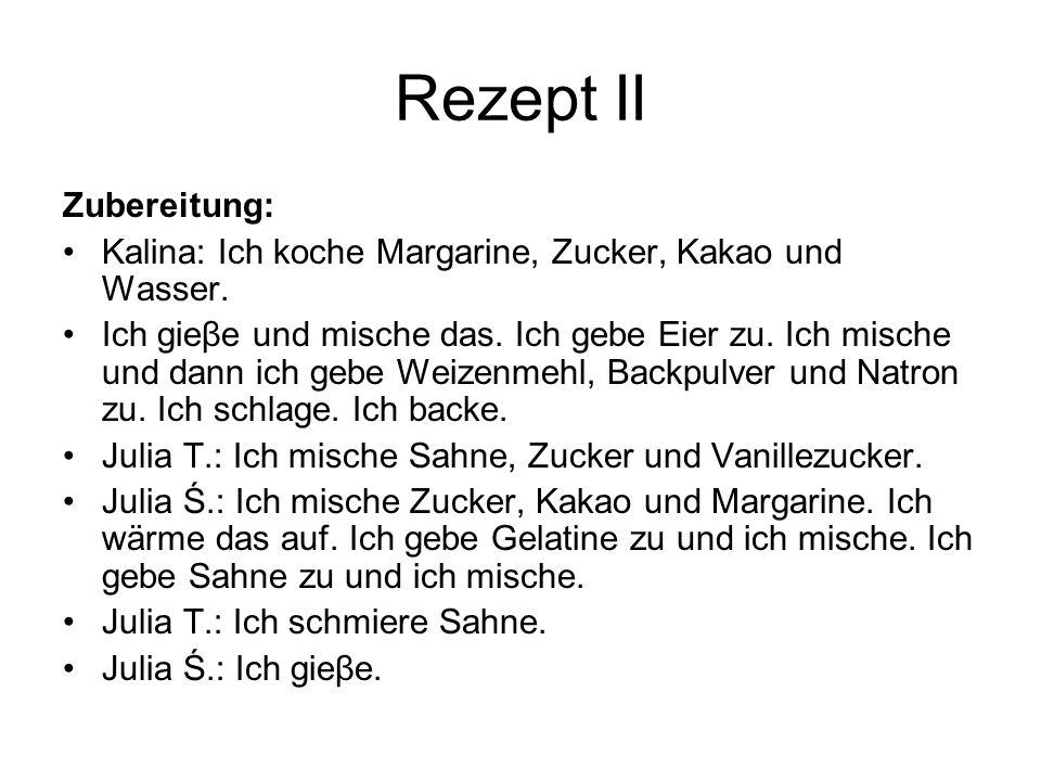 Rezept II Zubereitung: Kalina: Ich koche Margarine, Zucker, Kakao und Wasser.
