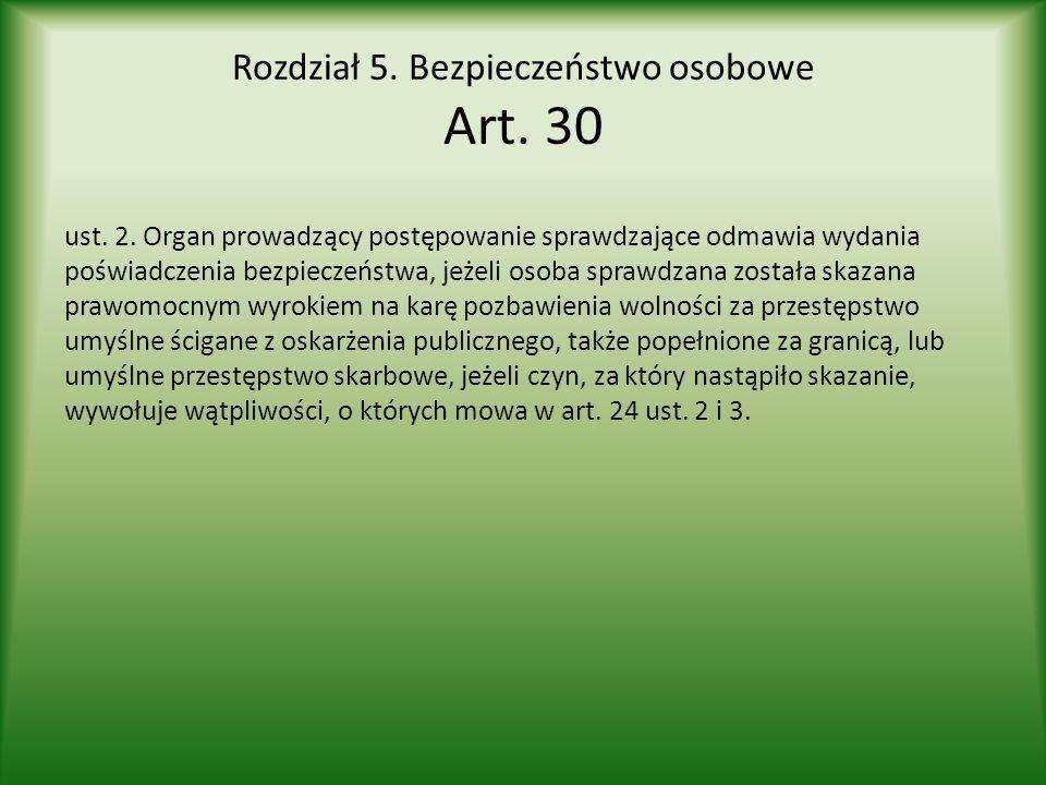 Rozdział 5. Bezpieczeństwo osobowe Art. 30 ust. 2. Organ prowadzący postępowanie sprawdzające odmawia wydania poświadczenia bezpieczeństwa, jeżeli oso