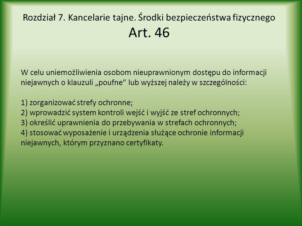 Rozdział 7. Kancelarie tajne. Środki bezpieczeństwa fizycznego Art. 46 W celu uniemożliwienia osobom nieuprawnionym dostępu do informacji niejawnych o