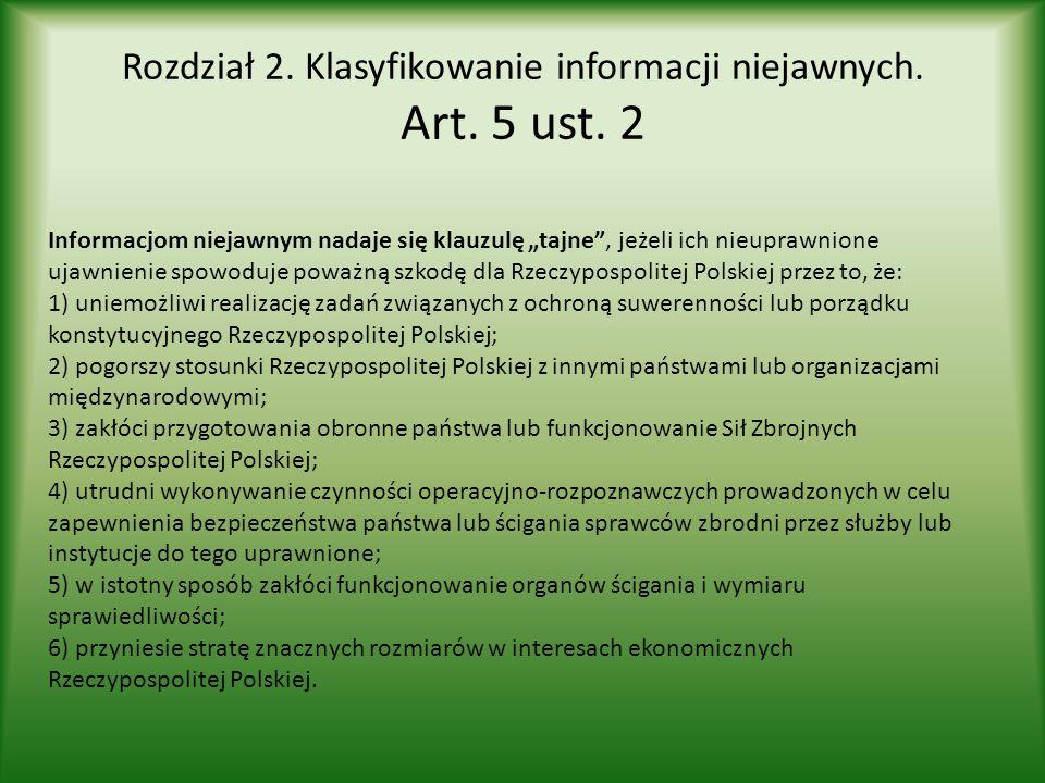 """Rozdział 2. Klasyfikowanie informacji niejawnych. Art. 5 ust. 2 Informacjom niejawnym nadaje się klauzulę """"tajne"""", jeżeli ich nieuprawnione ujawnienie"""