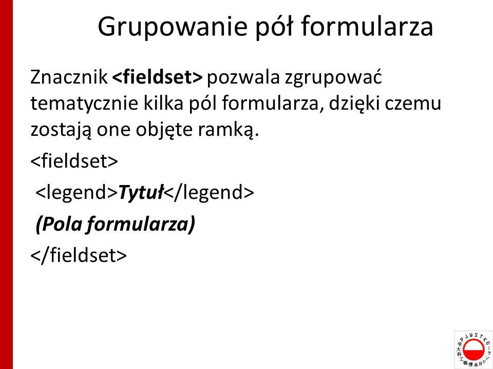 Grupowanie pół formularza Znacznik pozwala zgrupować tematycznie kilka pól formularza, dzięki czemu zostają one objęte ramką.
