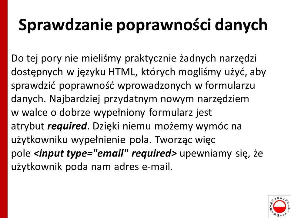 Sprawdzanie poprawności danych Do tej pory nie mieliśmy praktycznie żadnych narzędzi dostępnych w języku HTML, których mogliśmy użyć, aby sprawdzić poprawność wprowadzonych w formularzu danych.