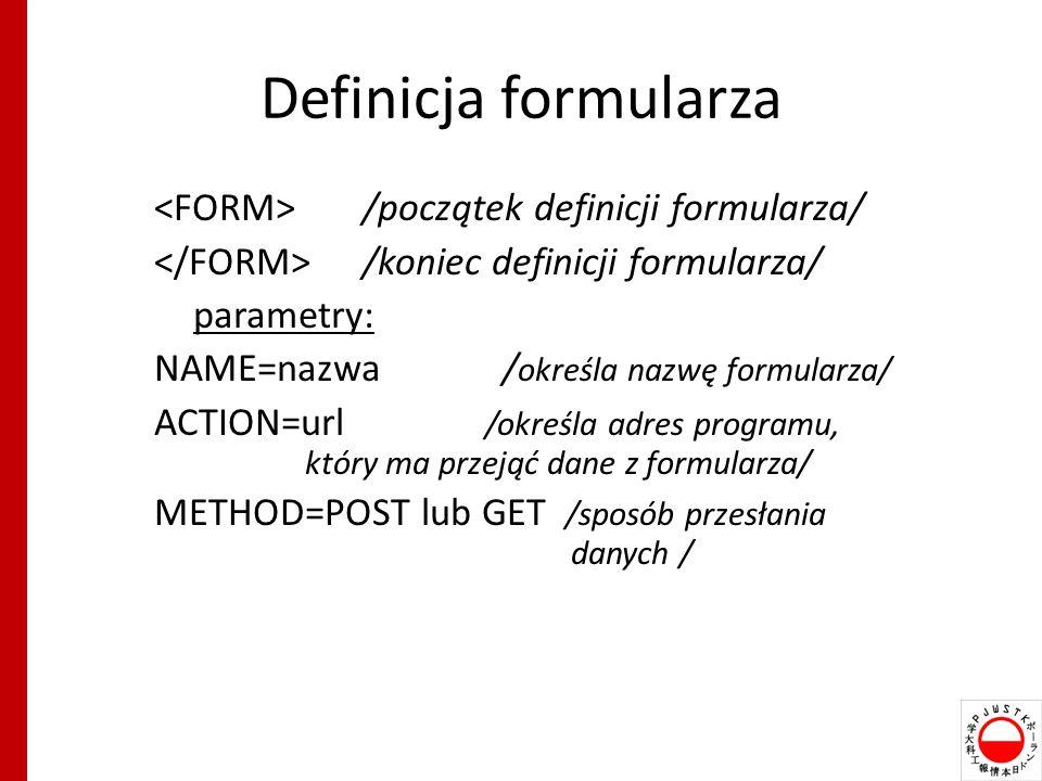 Definicja formularza /początek definicji formularza/ /koniec definicji formularza/ parametry: NAME=nazwa / określa nazwę formularza/ ACTION=url /określa adres programu, który ma przejąć dane z formularza/ METHOD=POST lub GET /sposób przesłania danych /